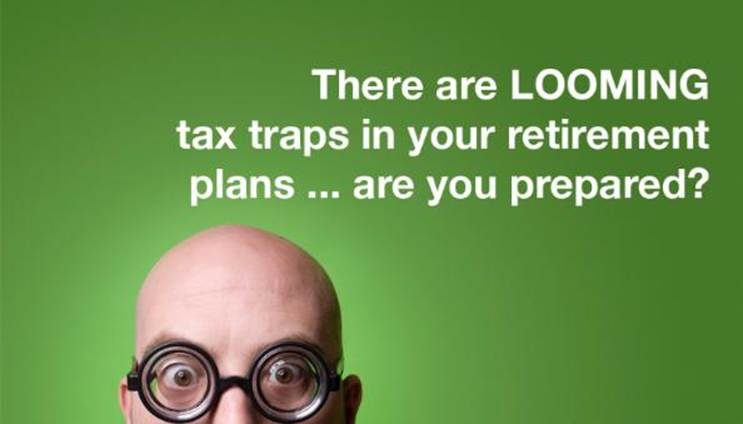 Looming Tax-Traps lurk ahead.  Are you prepared?